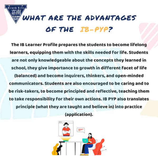 What are the advantages of the IB PYP? The IB Learner Profile prepares the students to become lifelong learners, equipping them with the skills needed for life. Students are not only knowledgeable about the concepts they learned in school, they give importance to growth in different facet of life (balanced) and become inquirers, thinkers, and open-minded communicators. Students are also encouraged to be caring and to be risk-takers, to become principled and reflective, teaching them to take responsibility for their own actions. IB PYP also translates principle (what they are taught and believe in) into practice (application).