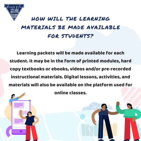 How will the learning materials be made available for students? Learning packets will be made available for each student. It may be in the form of printed modules, hard copy textbooks or ebooks, videos and/or pre-recorded instructional materials. Digital lessons, activities, and materials will also be available on the platform used for online classes.