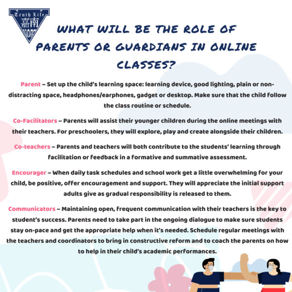 What will be the role of parents or guardians in online classes? Parent – Set up the child's learning space: learning device, good lighting, plain or non-distracting space, headphones/earphones, gadget or desktop. Make sure that the child follow the class routine or schedule. Co-Facilitators – Parents will assist their younger children during the online meetings with their teachers. For preschoolers, they will explore, play and create alongside their children. Co-teachers – Parents and teachers will both contribute to the students' learning through facilitation or feedback in a formative and summative assessment. Encourager – When daily task schedules and school work get a little overwhelming for your child, be positive, offer encouragement and support. They will appreciate the initial support adults give as gradual responsibility is released to them. Communicators – Maintaining open, frequent communication with their teachers is the key to student's success. Parents need to take part in the ongoing dialogue to make sure students stay on-pace and get the appropriate help when it's needed. Schedule regular meetings with the teachers and coordinators to bring in constructive reform and to coach the parents on how to help in their child's academic performances.