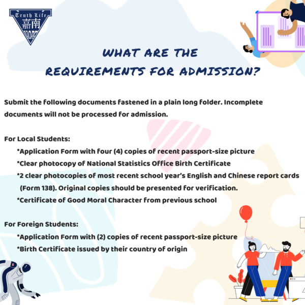 What are the requirements for admission? Submit the following documents fastened in a plain long folder. Incomplete documents will not be processed for admission. For Local Students Application Form with four (4) copies of recent passport-size picture Clear photocopy of National Statistics Office Birth Certificate 2 clear photocopies of most recent school year's English and Chinese report cards (Form 138). Original copies should be presented for verification. Certificate of Good Moral Character from previous school For Foreign Students Application Form with (2) copies of recent passport-size picture Birth Certificate issued by their country of origin
