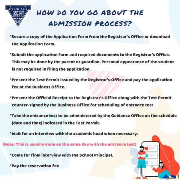 How do you go about the admission process? Secure a copy of the Application Form from the Registrar's Office or download the Application Form. Submit the application form and required documents to the Registrar's Office. This may be done by the parent or guardian. Personal appearance of the student is not required in filing the application. Present the Test Permit issued by the Registrar's Office and pay the application fee at the Business Office. Present the Official Receipt to the Registrar's Office along with the Test Permit counter-signed by the Business Office for scheduling of entrance test. Take the entrance test to be administered by the Guidance Office on the schedule (date and time) indicated in the Test Permit. Wait for an interview with the academic head when necessary. (Note: This is usually done on the same day with the entrance test) Come for final interview with the School Principal. Pay the reservation fee