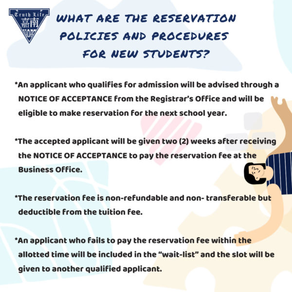 "What are the reservation policies and procedures for new students? An applicant who qualifies for admission will be advised through a NOTICE OF ACCEPTANCE from the Registrar's Office and will be eligible to make reservation for the next school year. The accepted applicant will be given two (2) weeks after receiving the NOTICE OF ACCEPTANCE to pay the reservation fee at the Business Office. The reservation fee is non-refundable and non- transferable but deductible from the tuition fee. An applicant who fails to pay the reservation fee within the allotted time will be included in the ""wait-list"" and the slot will be given to another qualified applicant."