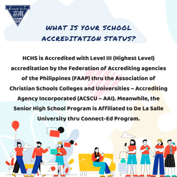 What is your school accreditation status? HCHS is Accredited with Level III (Highest Level) accreditation by the Federation of Accrediting agencies of the Philippines (FAAP) thru the Association of Christian Schools Colleges and Universities – Accrediting Agency Incorporated (ACSCU – AAI). Meanwhile, the Senior High School Program is Affiliated to De La Salle University thru Connect-Ed Program.